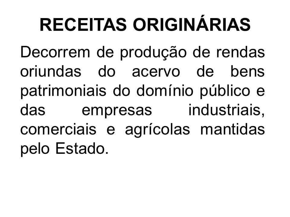 RECEITAS ORIGINÁRIAS Decorrem de produção de rendas oriundas do acervo de bens patrimoniais do domínio público e das empresas industriais, comerciais e agrícolas mantidas pelo Estado.
