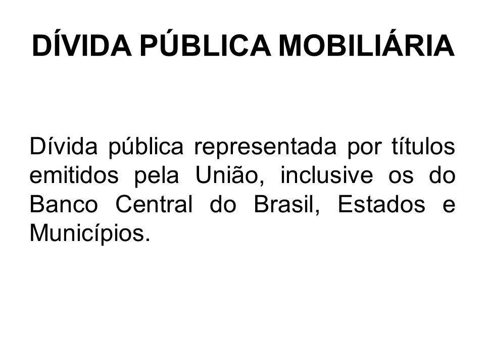 DÍVIDA PÚBLICA MOBILIÁRIA Dívida pública representada por títulos emitidos pela União, inclusive os do Banco Central do Brasil, Estados e Municípios.