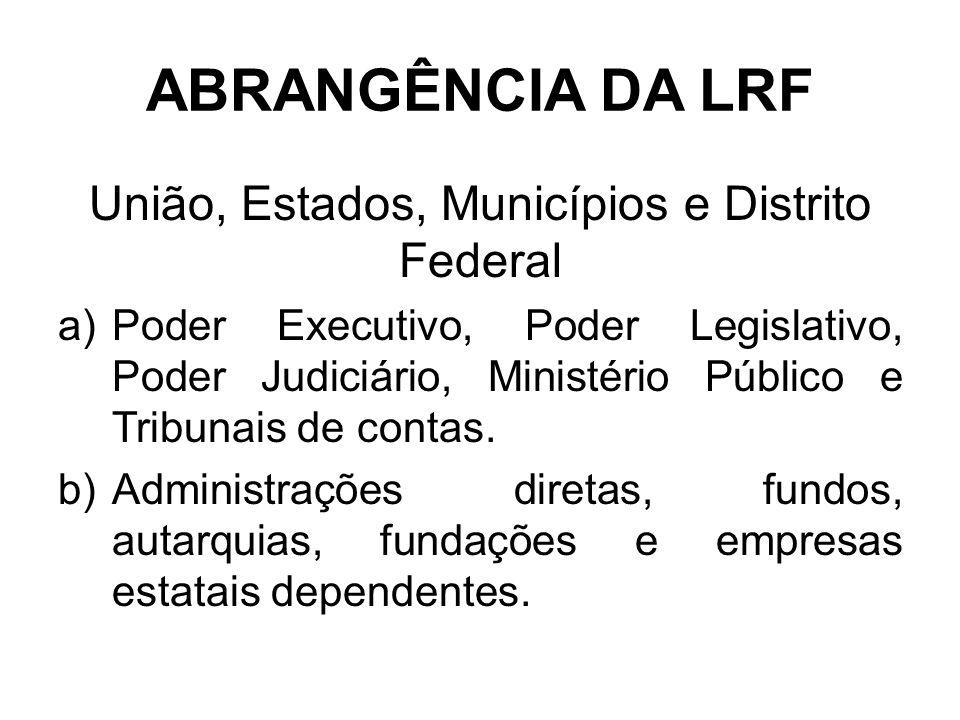 ABRANGÊNCIA DA LRF União, Estados, Municípios e Distrito Federal a)Poder Executivo, Poder Legislativo, Poder Judiciário, Ministério Público e Tribunais de contas.