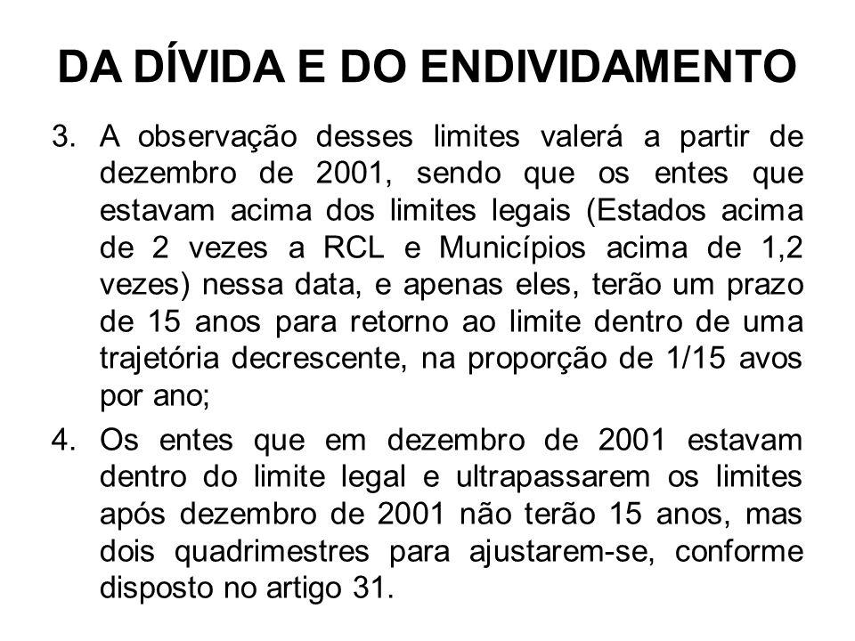 DA DÍVIDA E DO ENDIVIDAMENTO 3.A observação desses limites valerá a partir de dezembro de 2001, sendo que os entes que estavam acima dos limites legais (Estados acima de 2 vezes a RCL e Municípios acima de 1,2 vezes) nessa data, e apenas eles, terão um prazo de 15 anos para retorno ao limite dentro de uma trajetória decrescente, na proporção de 1/15 avos por ano; 4.Os entes que em dezembro de 2001 estavam dentro do limite legal e ultrapassarem os limites após dezembro de 2001 não terão 15 anos, mas dois quadrimestres para ajustarem-se, conforme disposto no artigo 31.