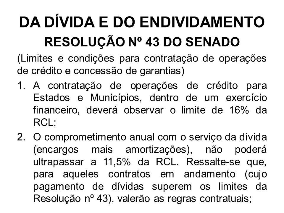 DA DÍVIDA E DO ENDIVIDAMENTO RESOLUÇÃO Nº 43 DO SENADO (Limites e condições para contratação de operações de crédito e concessão de garantias) 1.A contratação de operações de crédito para Estados e Municípios, dentro de um exercício financeiro, deverá observar o limite de 16% da RCL; 2.O comprometimento anual com o serviço da dívida (encargos mais amortizações), não poderá ultrapassar a 11,5% da RCL.