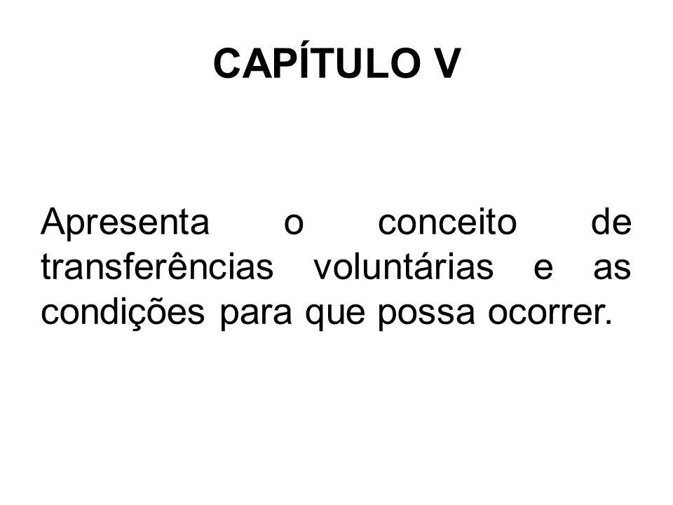 CAPÍTULO V Apresenta o conceito de transferências voluntárias e as condições para que possa ocorrer.