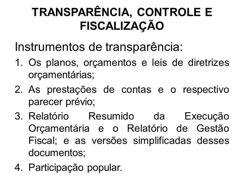 TRANSPARÊNCIA, CONTROLE E FISCALIZAÇÃO Instrumentos de transparência: 1.Os planos, orçamentos e leis de diretrizes orçamentárias; 2.As prestações de contas e o respectivo parecer prévio; 3.Relatório Resumido da Execução Orçamentária e o Relatório de Gestão Fiscal; e as versões simplificadas desses documentos; 4.Participação popular.
