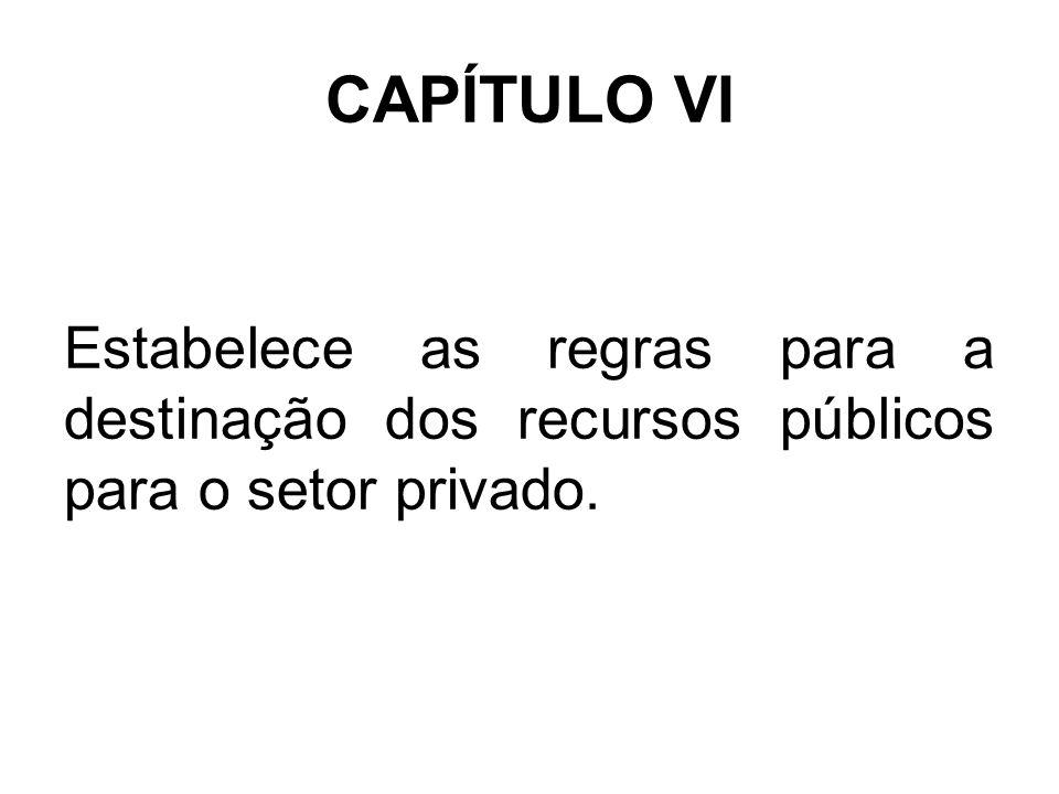 CAPÍTULO VI Estabelece as regras para a destinação dos recursos públicos para o setor privado.