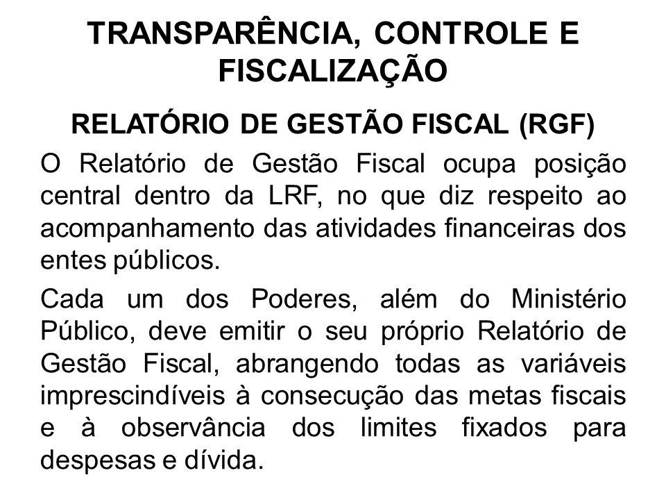 TRANSPARÊNCIA, CONTROLE E FISCALIZAÇÃO RELATÓRIO DE GESTÃO FISCAL (RGF) O Relatório de Gestão Fiscal ocupa posição central dentro da LRF, no que diz respeito ao acompanhamento das atividades financeiras dos entes públicos.