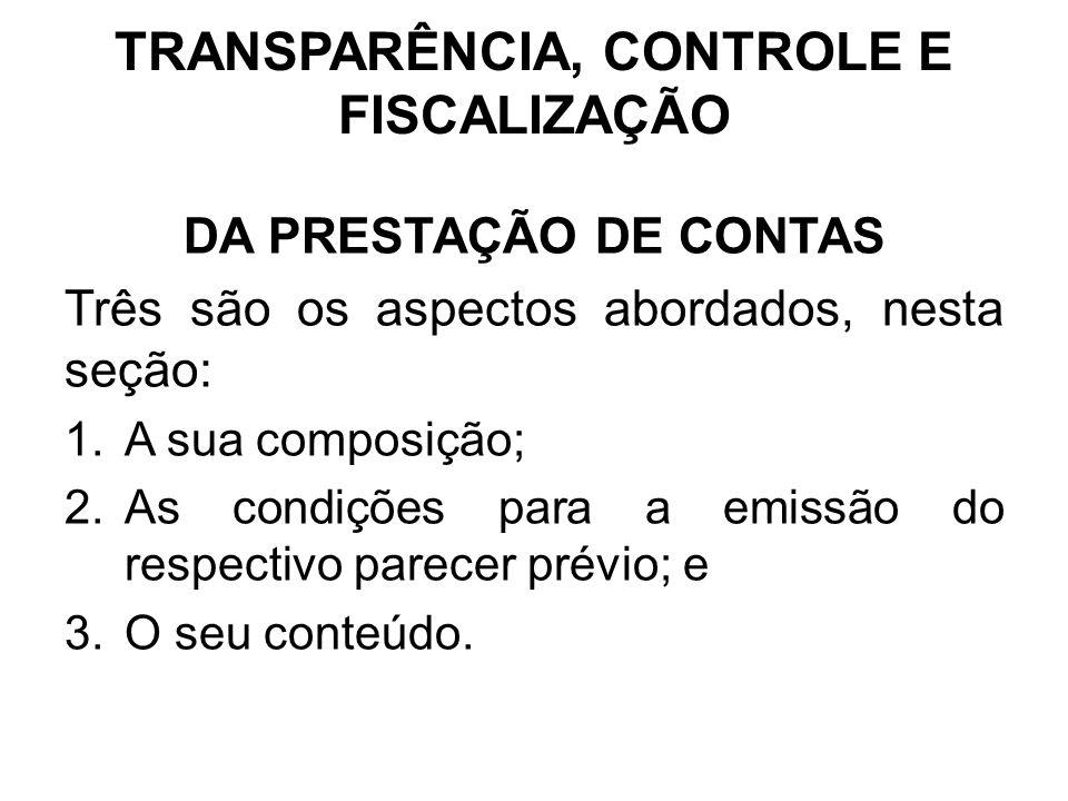TRANSPARÊNCIA, CONTROLE E FISCALIZAÇÃO DA PRESTAÇÃO DE CONTAS Três são os aspectos abordados, nesta seção: 1.A sua composição; 2.As condições para a emissão do respectivo parecer prévio; e 3.O seu conteúdo.
