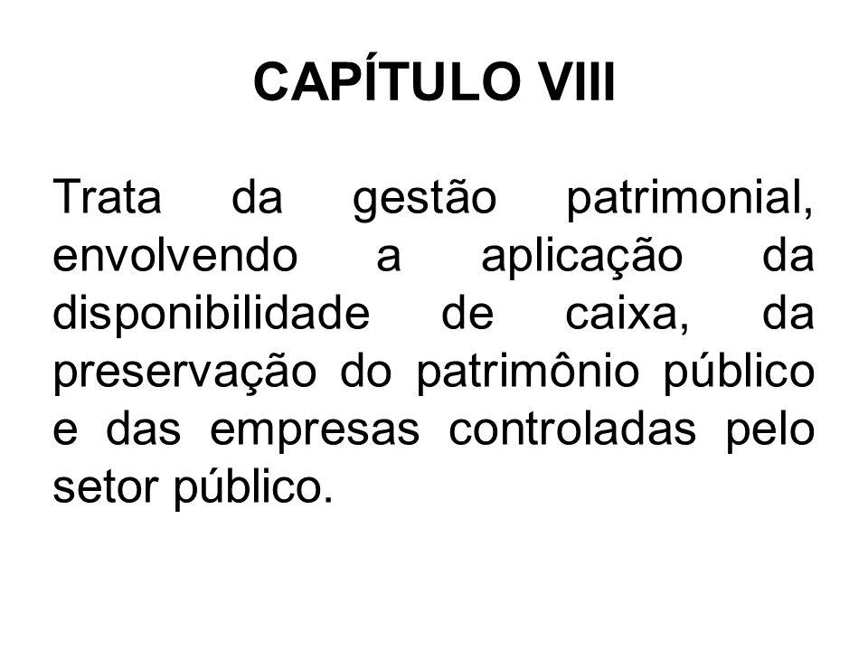 CAPÍTULO VIII Trata da gestão patrimonial, envolvendo a aplicação da disponibilidade de caixa, da preservação do patrimônio público e das empresas controladas pelo setor público.