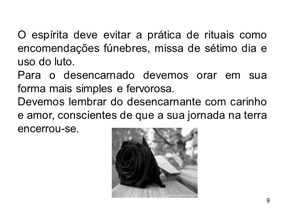 9 O espírita deve evitar a prática de rituais como encomendações fúnebres, missa de sétimo dia e uso do luto. Para o desencarnado devemos orar em sua