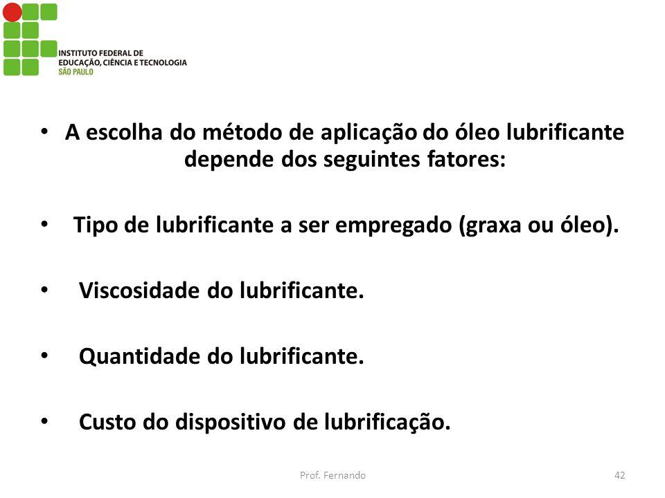 A escolha do método de aplicação do óleo lubrificante depende dos seguintes fatores: Tipo de lubrificante a ser empregado (graxa ou óleo). Viscosidade