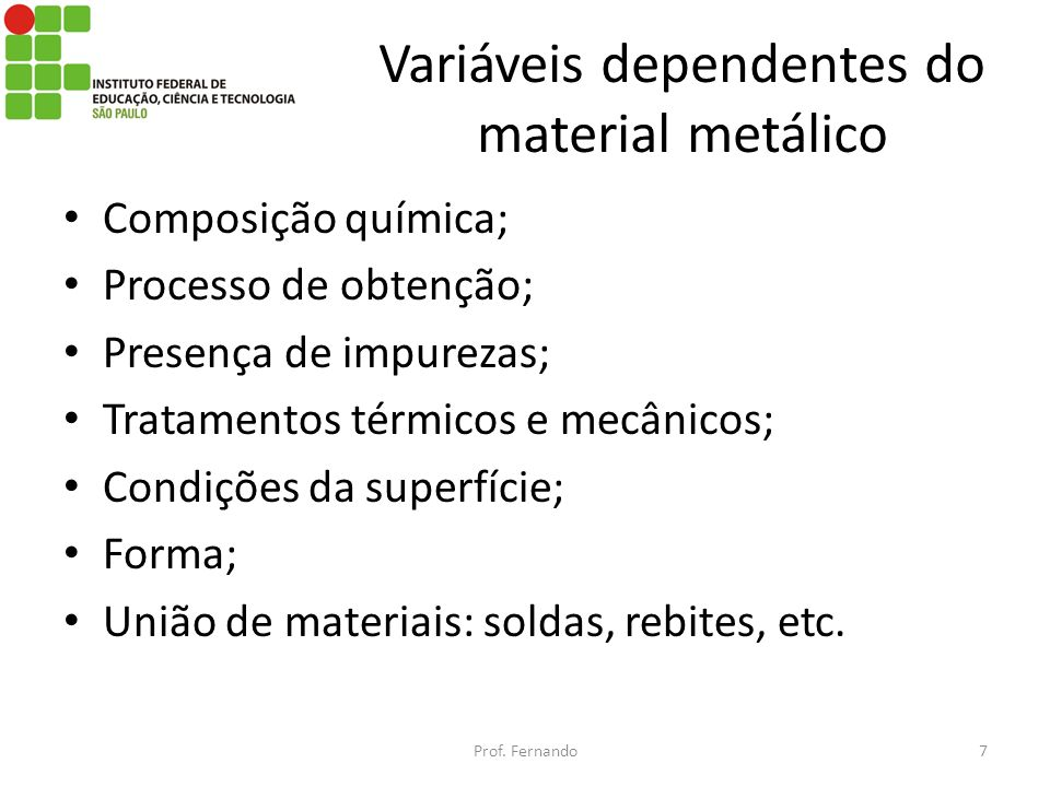 Variáveis dependentes do material metálico Composição química; Processo de obtenção; Presença de impurezas; Tratamentos térmicos e mecânicos; Condiçõe