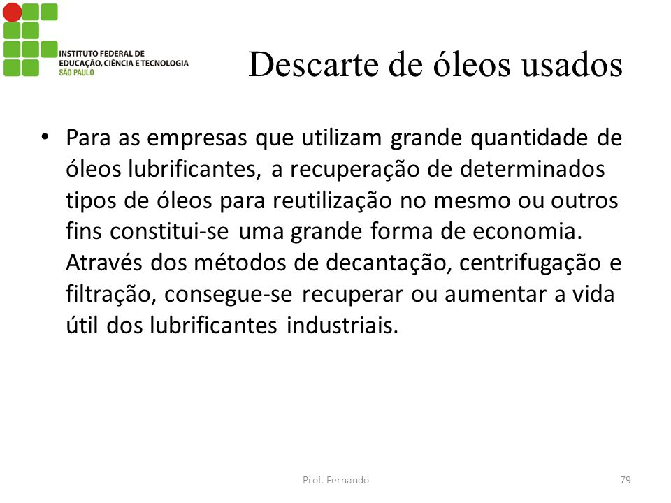 Descarte de óleos usados Para as empresas que utilizam grande quantidade de óleos lubrificantes, a recuperação de determinados tipos de óleos para reu