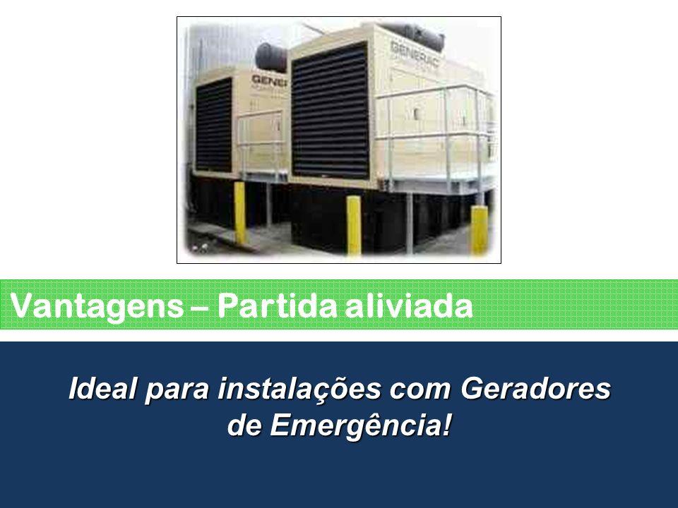 Vantagens – Partida aliviada Ideal para instalações com Geradores de Emergência!