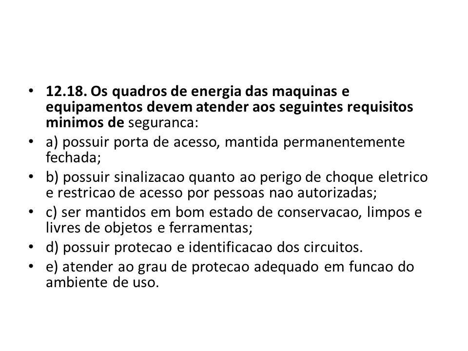 12.18. Os quadros de energia das maquinas e equipamentos devem atender aos seguintes requisitos minimos de seguranca: a) possuir porta de acesso, mant