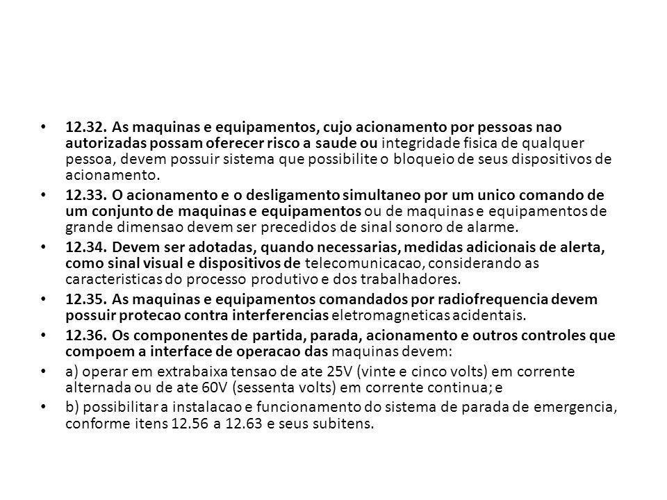 12.32. As maquinas e equipamentos, cujo acionamento por pessoas nao autorizadas possam oferecer risco a saude ou integridade fisica de qualquer pessoa