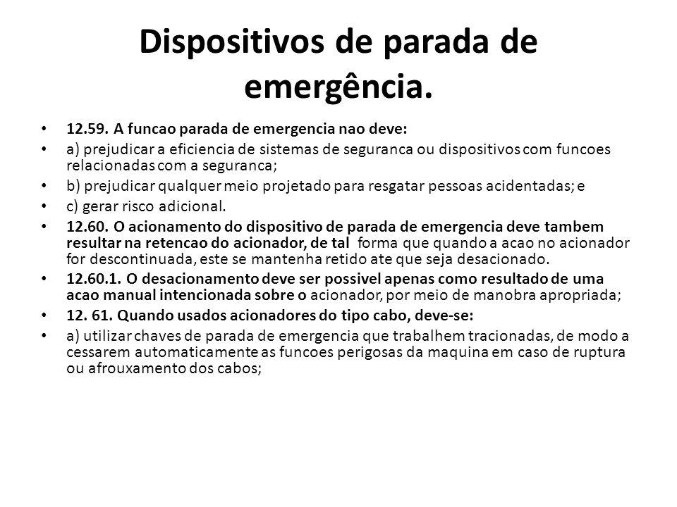 Dispositivos de parada de emergência. 12.59. A funcao parada de emergencia nao deve: a) prejudicar a eficiencia de sistemas de seguranca ou dispositiv