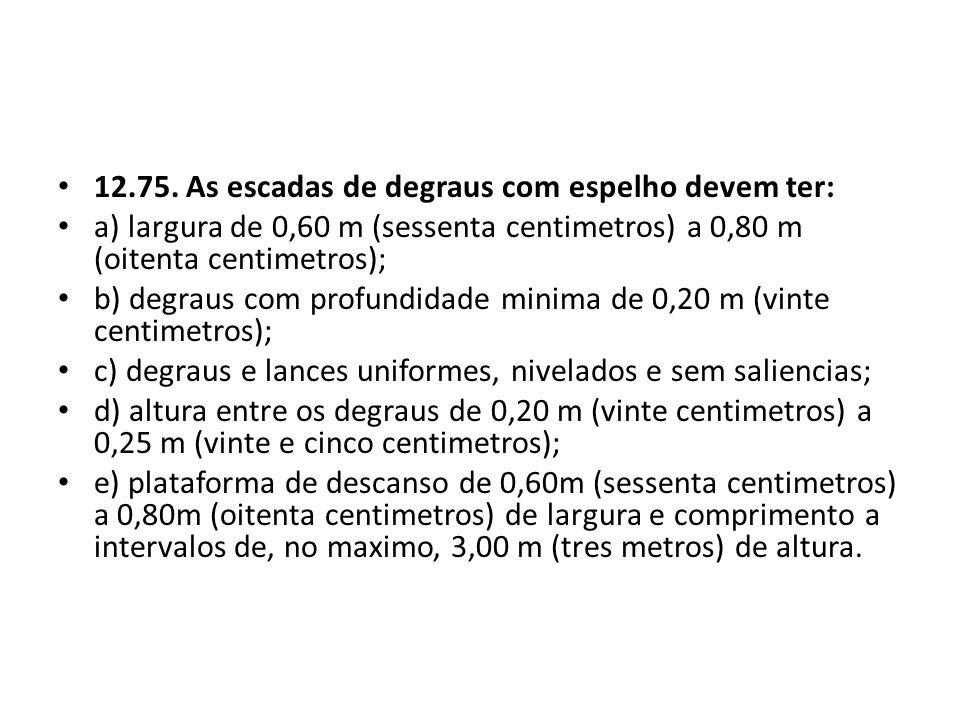 12.75. As escadas de degraus com espelho devem ter: a) largura de 0,60 m (sessenta centimetros) a 0,80 m (oitenta centimetros); b) degraus com profund