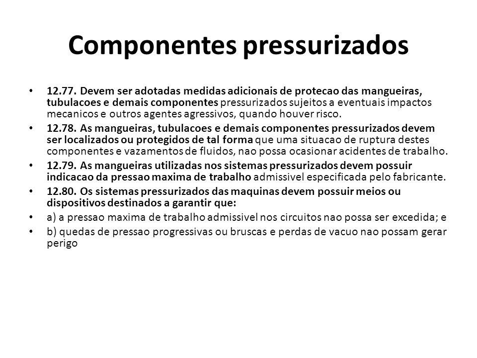 Componentes pressurizados 12.77. Devem ser adotadas medidas adicionais de protecao das mangueiras, tubulacoes e demais componentes pressurizados sujei