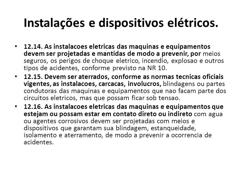 Instalações e dispositivos elétricos. 12.14. As instalacoes eletricas das maquinas e equipamentos devem ser projetadas e mantidas de modo a prevenir,