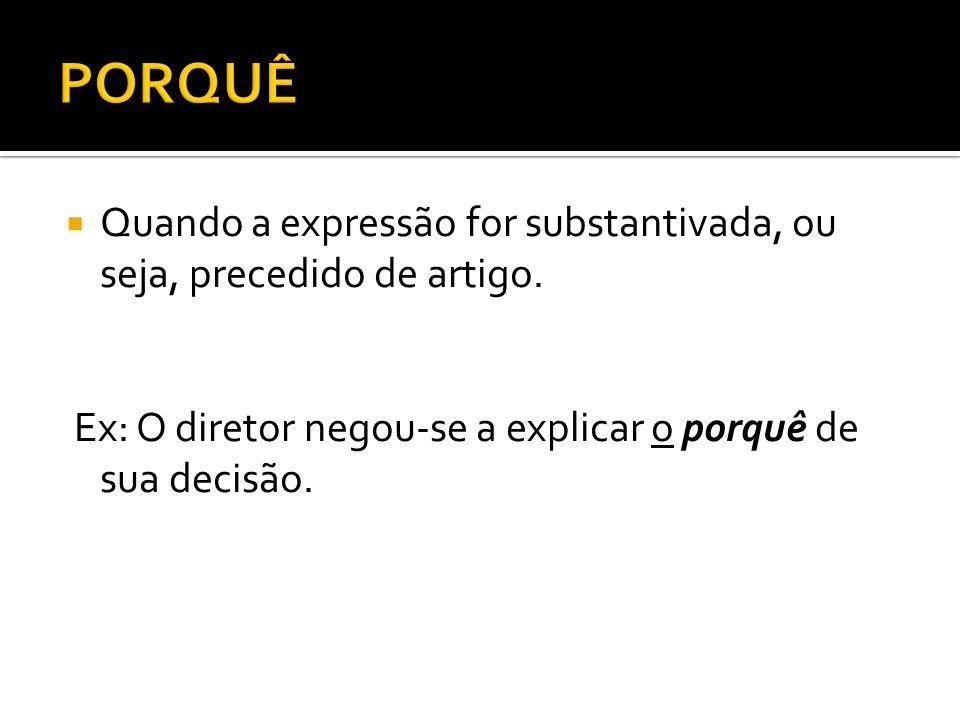 Quando a expressão for substantivada, ou seja, precedido de artigo. Ex: O diretor negou-se a explicar o porquê de sua decisão.