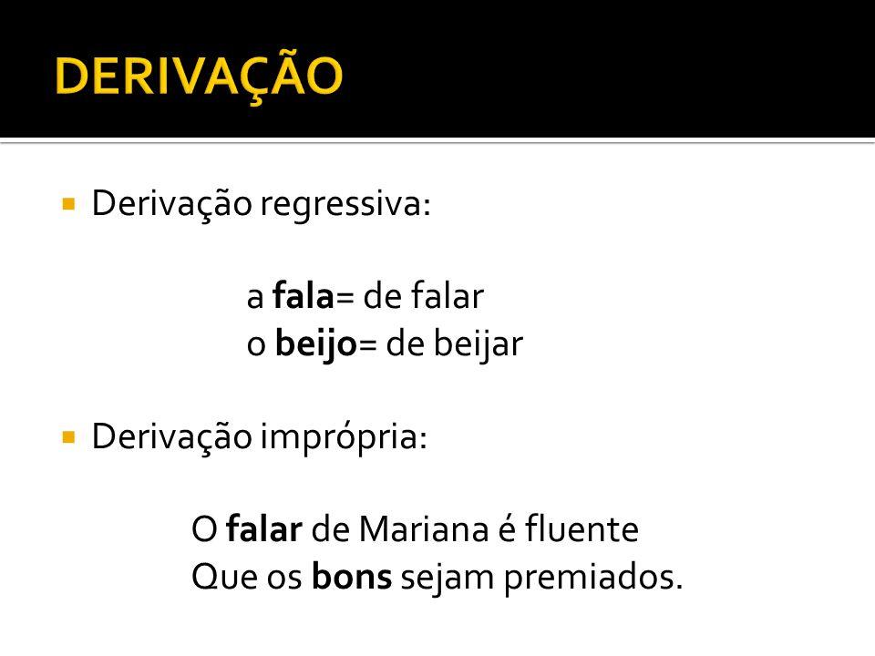 Derivação regressiva: a fala= de falar o beijo= de beijar Derivação imprópria: O falar de Mariana é fluente Que os bons sejam premiados.