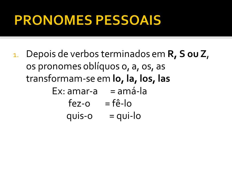 1. Depois de verbos terminados em R, S ou Z, os pronomes oblíquos o, a, os, as transformam-se em lo, la, los, las Ex: amar-a = amá-la fez-o = fê-lo qu