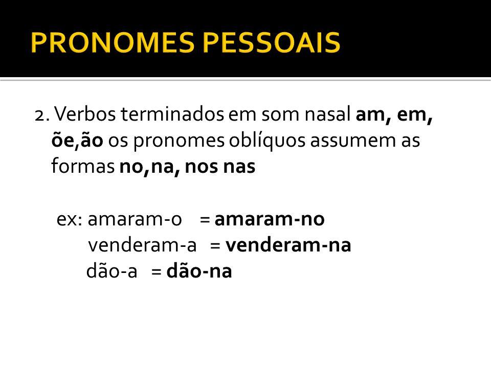 2. Verbos terminados em som nasal am, em, õe,ão os pronomes oblíquos assumem as formas no,na, nos nas ex: amaram-o = amaram-no venderam-a = venderam-n