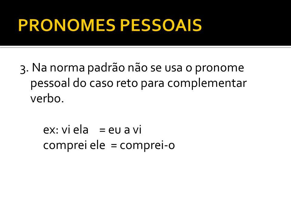 3. Na norma padrão não se usa o pronome pessoal do caso reto para complementar verbo. ex: vi ela = eu a vi comprei ele = comprei-o