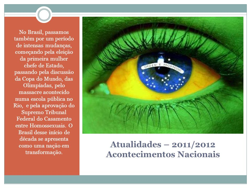 Atualidades – 2011/2012 Acontecimentos Nacionais No Brasil, passamos também por um período de intensas mudanças, começando pela eleição da primeira mu