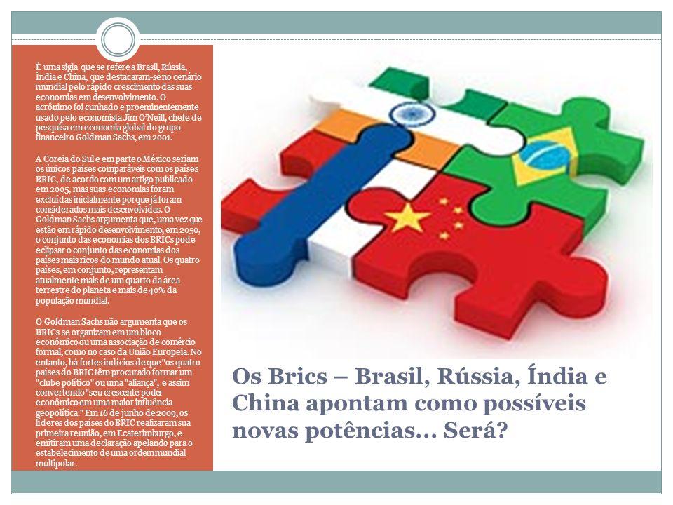 Os Brics – Brasil, Rússia, Índia e China apontam como possíveis novas potências... Será? É uma sigla que se refere a Brasil, Rússia, Índia e China, qu