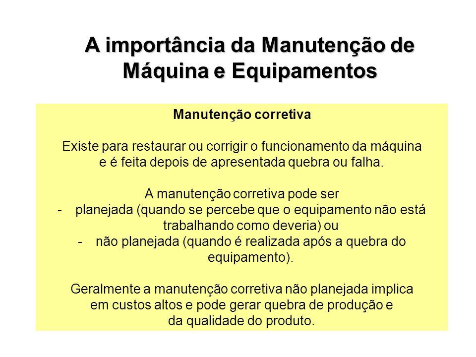 Manutenção corretiva Existe para restaurar ou corrigir o funcionamento da máquina e é feita depois de apresentada quebra ou falha. A manutenção corret