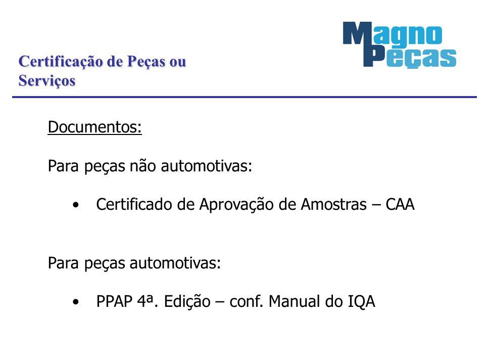 Certificação de Peças ou Serviços Documentos: Para peças não automotivas: Certificado de Aprovação de Amostras – CAA Para peças automotivas: PPAP 4ª.