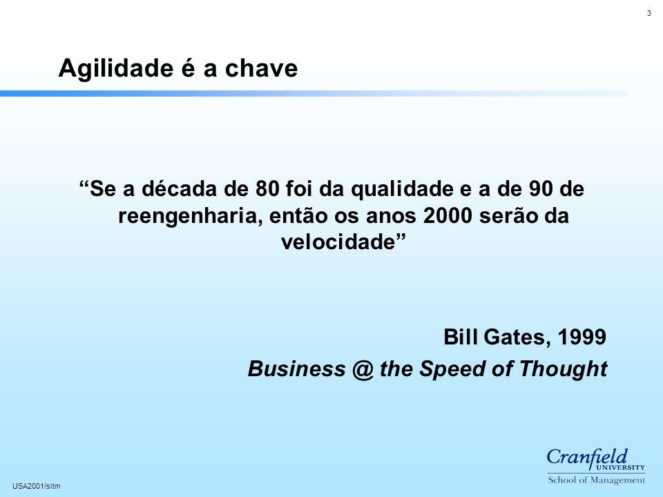 3 USA2001/sltm Agilidade é a chave Se a década de 80 foi da qualidade e a de 90 de reengenharia, então os anos 2000 serão da velocidade Bill Gates, 1999 Business @ the Speed of Thought