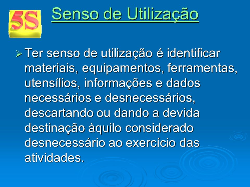 Senso de Utilização Senso de Utilização Ter senso de utilização é identificar materiais, equipamentos, ferramentas, utensílios, informações e dados ne