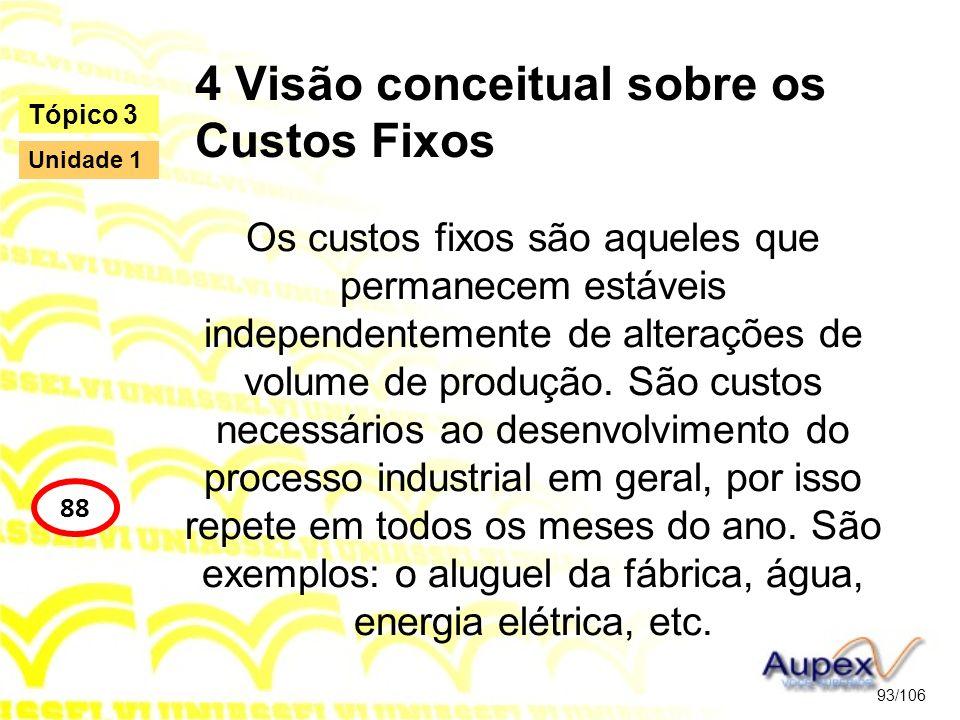 4 Visão conceitual sobre os Custos Fixos Os custos fixos são aqueles que permanecem estáveis independentemente de alterações de volume de produção. Sã