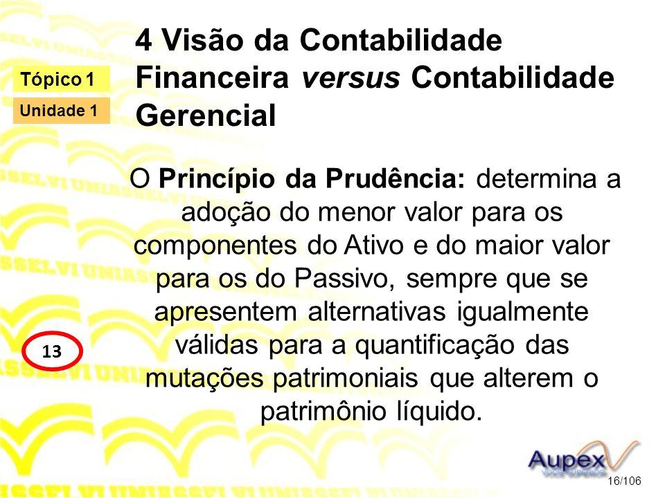4 Visão da Contabilidade Financeira versus Contabilidade Gerencial O Princípio da Prudência: determina a adoção do menor valor para os componentes do