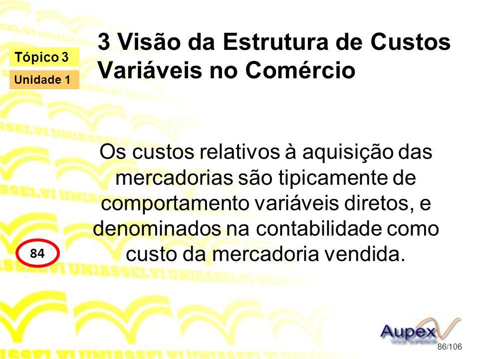 3 Visão da Estrutura de Custos Variáveis no Comércio Os custos relativos à aquisição das mercadorias são tipicamente de comportamento variáveis direto