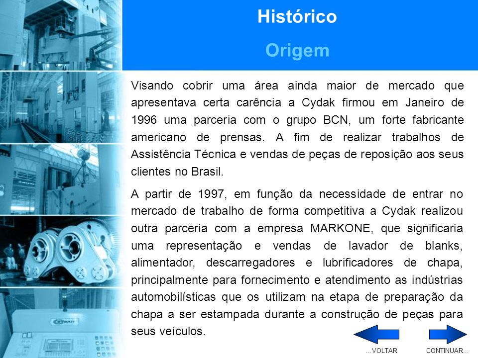 Histórico Origem Visando cobrir uma área ainda maior de mercado que apresentava certa carência a Cydak firmou em Janeiro de 1996 uma parceria com o grupo BCN, um forte fabricante americano de prensas.