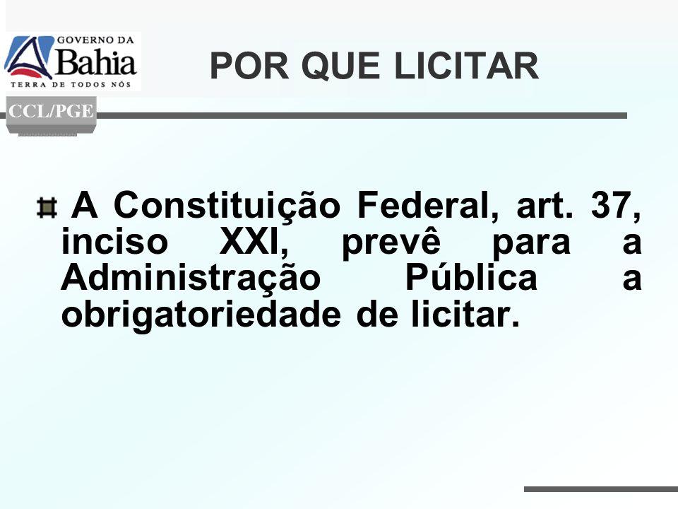 POR QUE LICITAR A Constituição Federal, art. 37, inciso XXI, prevê para a Administração Pública a obrigatoriedade de licitar. CCL/PGE