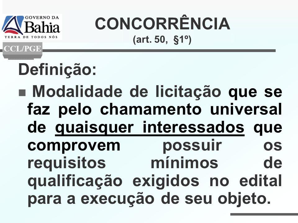 CONCORRÊNCIA (art. 50, §1º) Definição: Modalidade de licitação que se faz pelo chamamento universal de quaisquer interessados que comprovem possuir os