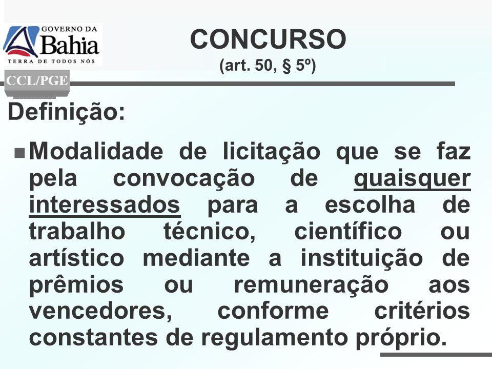 CONCURSO (art. 50, § 5º) Definição: Modalidade de licitação que se faz pela convocação de quaisquer interessados para a escolha de trabalho técnico, c