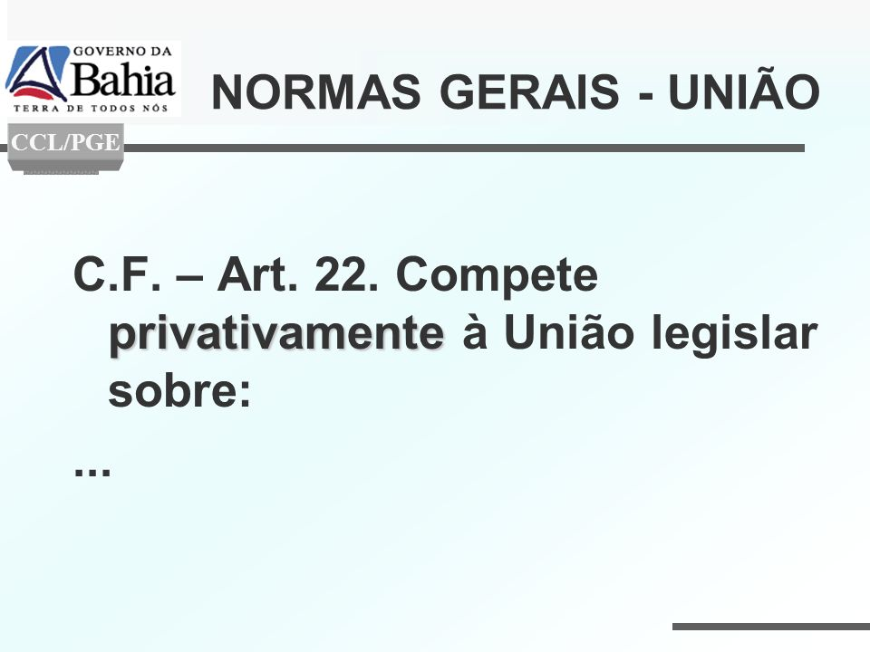 NORMAS GERAIS - UNIÃO privativamente C.F. – Art. 22. Compete privativamente à União legislar sobre:... CCL/PGE