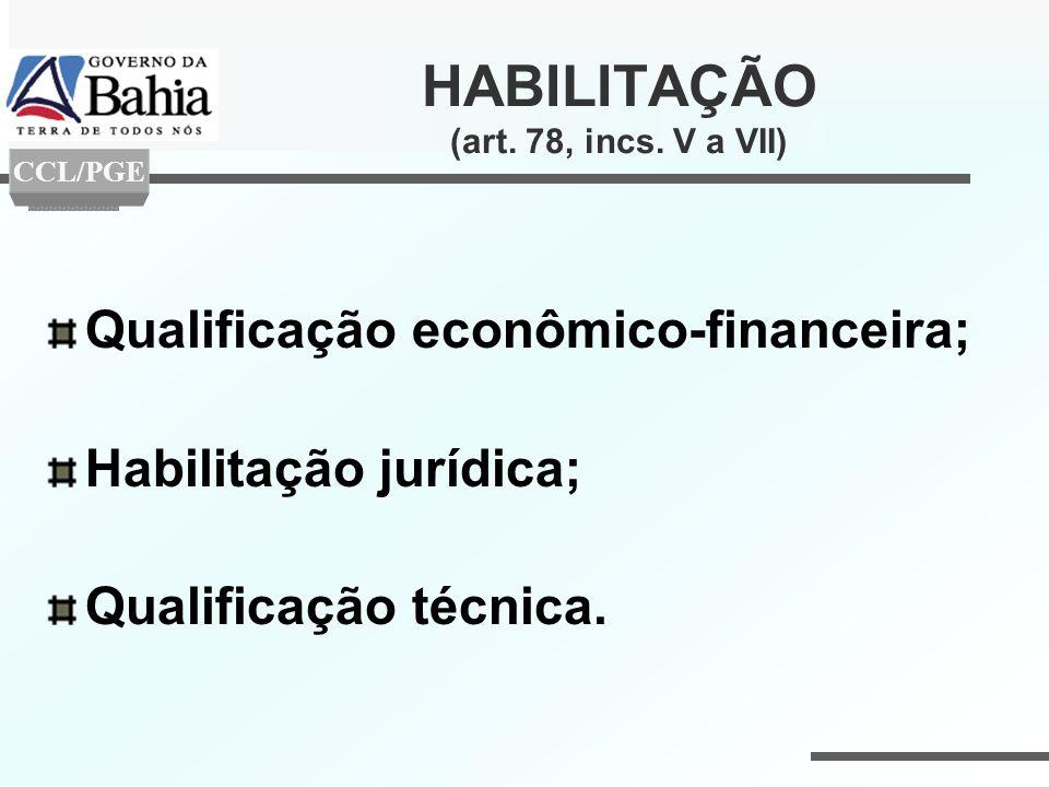 HABILITAÇÃO (art. 78, incs. V a VII) Qualificação econômico-financeira; Habilitação jurídica; Qualificação técnica. CCL/PGE