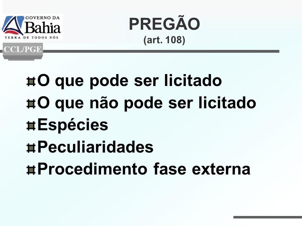 PREGÃO (art. 108) O que pode ser licitado O que não pode ser licitado Espécies Peculiaridades Procedimento fase externa CCL/PGE