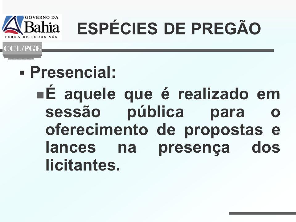 ESPÉCIES DE PREGÃO Presencial: É aquele que é realizado em sessão pública para o oferecimento de propostas e lances na presença dos licitantes. CCL/PG