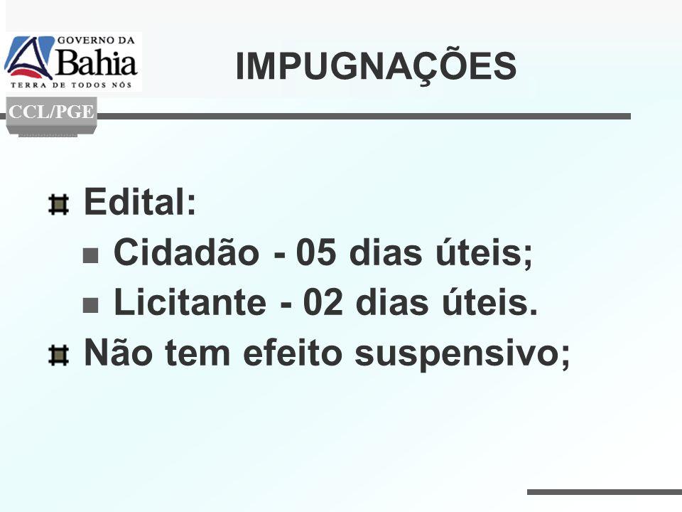 IMPUGNAÇÕES Edital: Cidadão - 05 dias úteis; Licitante - 02 dias úteis. Não tem efeito suspensivo; CCL/PGE