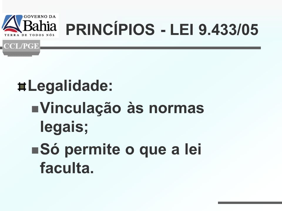 PRINCÍPIOS - LEI 9.433/05 Legalidade: Vinculação às normas legais; Só permite o que a lei faculta. CCL/PGE