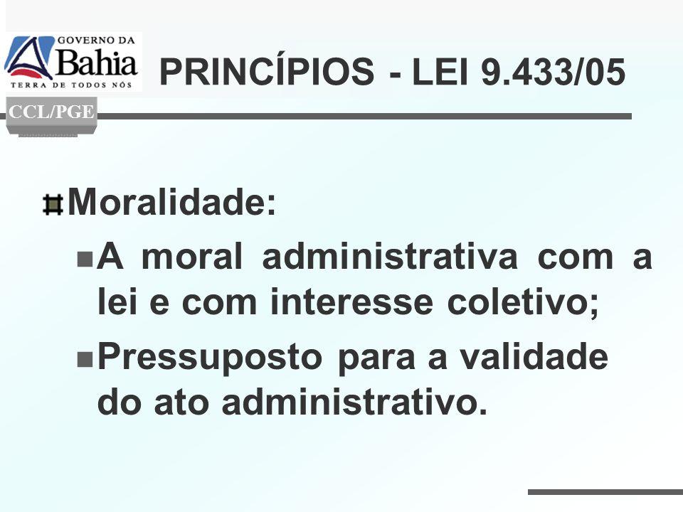 PRINCÍPIOS - LEI 9.433/05 Moralidade: A moral administrativa com a lei e com interesse coletivo; Pressuposto para a validade do ato administrativo. CC