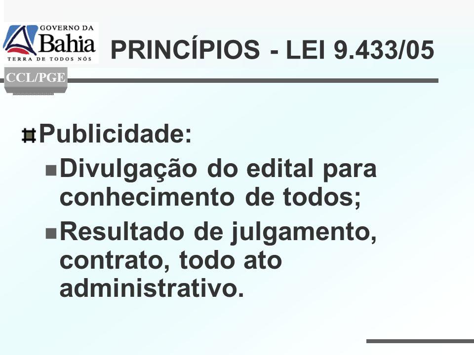 PRINCÍPIOS - LEI 9.433/05 Publicidade: Divulgação do edital para conhecimento de todos; Resultado de julgamento, contrato, todo ato administrativo. CC