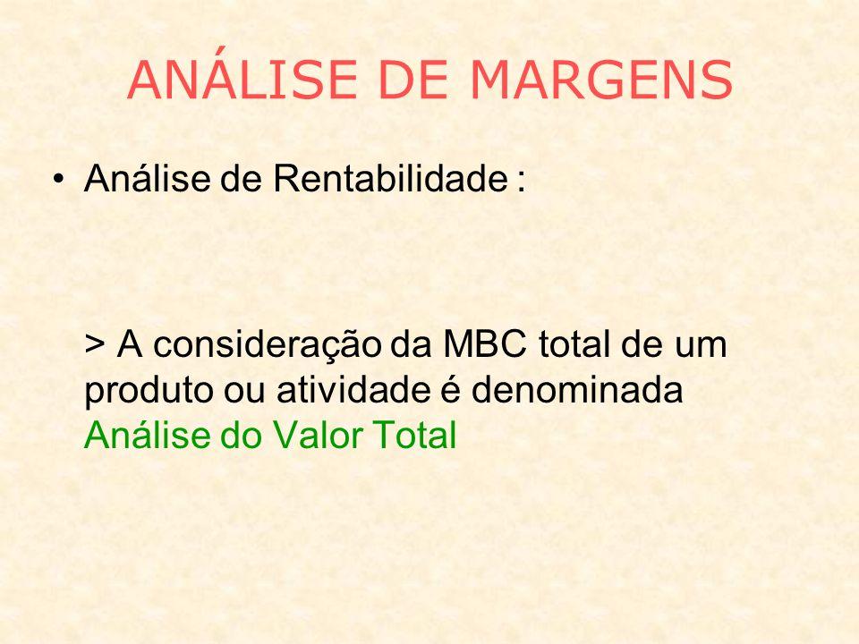 ANÁLISE DE MARGENS Análise de Rentabilidade : > A consideração da MBC total de um produto ou atividade é denominada Análise do Valor Total