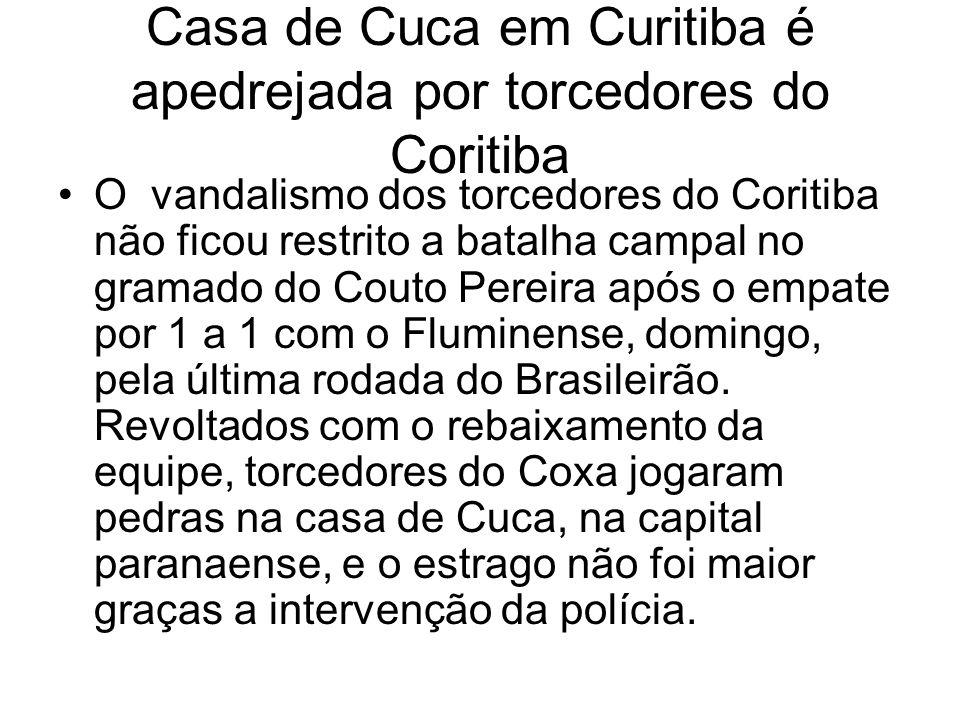 Casa de Cuca em Curitiba é apedrejada por torcedores do Coritiba O vandalismo dos torcedores do Coritiba não ficou restrito a batalha campal no gramado do Couto Pereira após o empate por 1 a 1 com o Fluminense, domingo, pela última rodada do Brasileirão.